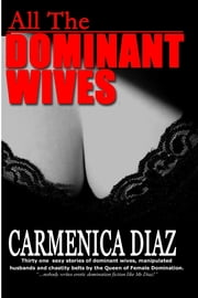 All the Dominant Wives: Thirty one sexy stories of dominant wives, manipulated husbands and chastity belts by the Queen of Female Dominaion. ebook by Carmenica Diaz