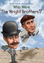 Who Were the Wright Brothers? ebook by Tim Foley, James Buckley, Jr.,...