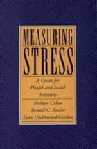 Measuring Stress - A Guide for Health and Social Scientists ebook by Sheldon Cohen, Ronald C. Kessler, Lynn Underwood Gordon