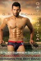 Sticky Summer Shorts, Caged and Contused, Banging the Boy Band Gay Erotica ebook by G.R. Richards