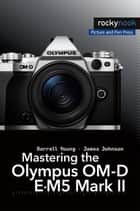 Mastering the Olympus OM-D E-M5 Mark II ekitaplar by Darrell Young, James Johnson