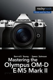 Mastering the Olympus OM-D E-M5 Mark II ebook by Darrell Young, James Johnson