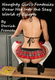 Naughty Girl?s Fantasies Draw Her Into the Sexy World of Escorts ebook by Derrick Frances