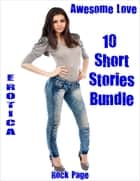 Erotica: Awesome Love: 10 Short Stories Bundle eBook by Rock Page