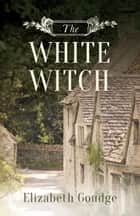 The White Witch ebook by Goudge, Elizabeth