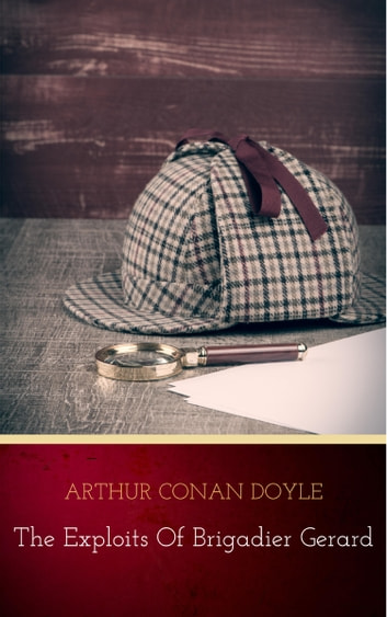 Complete Exploits and Adventures of Brigadier Gerard ebook by Arthur Conan Doyle