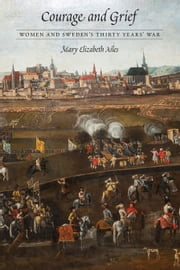 Courage and Grief - Women and Sweden's Thirty Years' War ebook by Mary Elizabeth Ailes