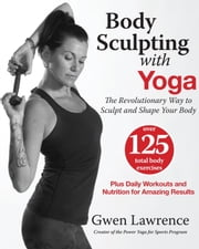 Body Sculpting with Yoga - The Revolutionary Way to Sculpt and Shape Your Body ebook by Gwen Lawrence
