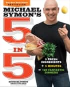 Michael Symon's 5 in 5 - 5 Fresh Ingredients + 5 Minutes = 120 Fantastic Dinners ebook by Michael Symon, Douglas Trattner