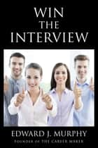 Win The Interview! How to Interview So You Receive the Job Offer. ebook by Edward J. Murphy