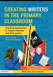 Creating Writers in the Primary Classroom: Practical Approaches to Inspire Teachers and Their Pupils ebook by Tandy, Miles