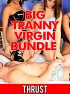 Big Tranny Virgin Bundle (Shemale Confessional 3 Pack Double Anal Self-Fucking Creampie Orgy Erotica) ebook by Thrust