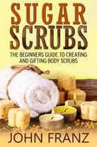 Sugar Scrubs - The Beginner's Guide to Creating and Gifting Body Scrubs ebook by John Franz
