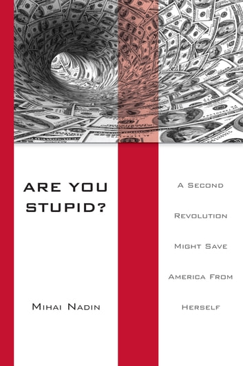 Are You Stupid? - A Second Revolution Might Save America From Herself ebook by Mihai Nadin
