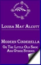Modern Cinderella, Or, The Little Old Shoe, and Other Stories ebook by