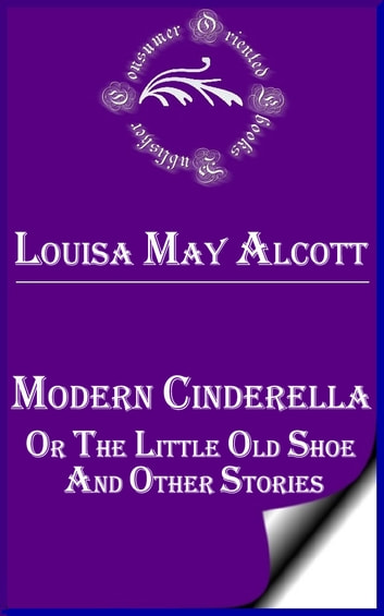 Modern Cinderella, Or, The Little Old Shoe, and Other Stories ebook by Louisa May Alcott