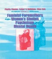 Feminist Foremothers in Women's Studies, Psychology, and Mental Health ebook by Ellen Cole,Esther D Rothblum,Phyllis Chesler