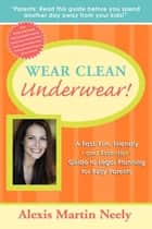 Wear Clean Underwear! - A Fast, Fun, Friendly and Essential Guide to Legal Planning for Busy Parents ebook by Alexis Martin Neely