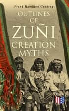 Outlines of Zuñi Creation Myths ebook by Frank Hamilton Cushing
