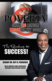 Poverty Shall No Longer Knock at Thy Door - The Roadmap to Success ebook by Bishop Dr. Roy D. Ferguson