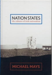 Nation States - The Cultures of Irish Nationalism ebook by Michael Mays