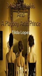 3 Naked Models And A Playboy Arab Prince ebook by Tilda Lopez