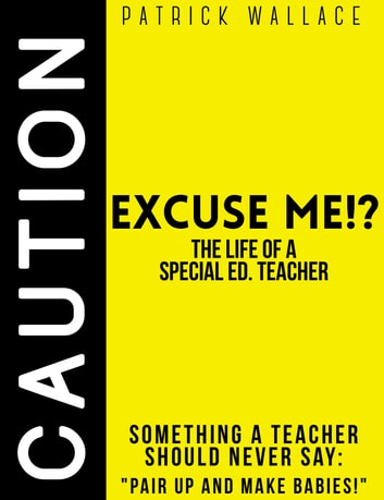 Excuse Me?! (The Life of a Special Ed. Teacher) ebook by Patrick Wallace