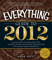 The Everything Guide to 2012: All you need to know about the theories, beliefs, and history surrounding the ancient Mayan prophecies ebook by Mark Heley