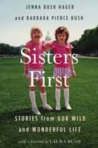 Sisters First - Stories from Our Wild and Wonderful Life ebook by Jenna Bush Hager, Barbara Pierce Bush, Laura Bush