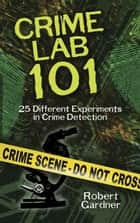 Crime Lab 101 - 25 Different Experiments in Crime Detection ebook by Robert Gardner