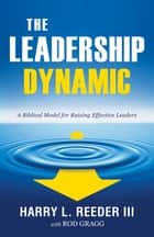 The Leadership Dynamic - A Biblical Model for Raising Effective Leaders ebook by Harry L. Reeder III, Rod Gragg