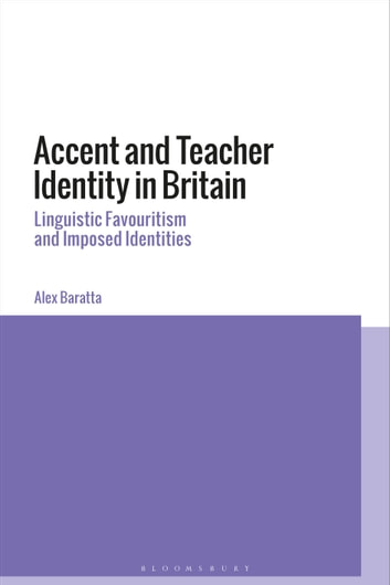 Accent and Teacher Identity in Britain - Linguistic Favouritism and Imposed Identities ebook by Alex Baratta