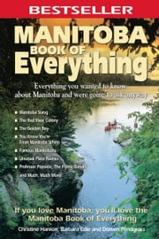 Manitoba Book of Everything: Everything You Wanted to Know About Manitoba and Were Going to Ask Anyway - Everything You Wanted to Know About Manitoba and Were Going to Ask Anyway ebook by Christine Hanlon