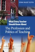 What Every Teacher Should Know About the Profession and Politics of Teaching ebook by Donna E. Walker Tileston