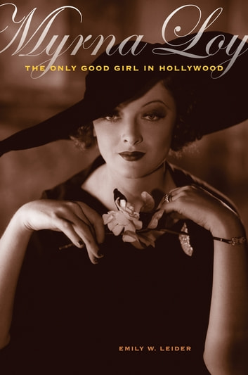 Myrna Loy - The Only Good Girl in Hollywood ebook by Emily W. Leider