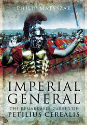 Imperial General: The Remarkable Career of Petellius Cerialis - The Remarkable Career of Petellius Cerialis ebook by Philip Matyszak