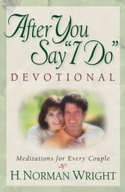 "After You Say ""I Do"" Devotional - Meditations for Every Couple ebook by H. Norman Wright"