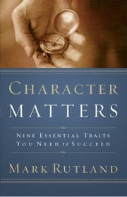 Character Matters - Nine Essential Traits You Need to Succeed ebook by Mark Rutland
