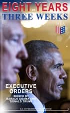 Eight Years vs. Three Weeks – Executive Orders Signed by Barack Obama and Donald Trump - A Review of the Current Presidential Actions as Opposed to the Legacy of the Former President (Including Inaugural Speeches) ebook by U.S. Government, White House