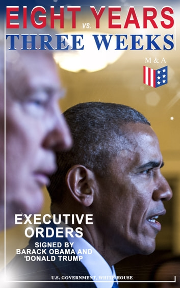 Eight Years vs. Three Weeks – Executive Orders Signed by Barack Obama and Donald Trump - A Review of the Current Presidential Actions as Opposed to the Legacy of the Former President (Including Inaugural Speeches) ebook by U.S. Government,White House