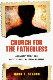 Church for the Fatherless - A Ministry Model for Society's Most Pressing Problem ebook by Mark E. Strong