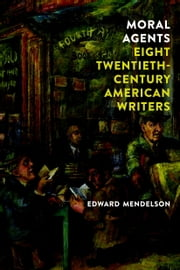 Moral Agents: Eight Twentieth-Century American Writers ebook by Edward Mendelson
