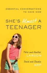 She's Almost a Teenager - Essential Conversations to Have Now ebook by Peter Larson,Heather Larson,David Arp,Claudia Arp