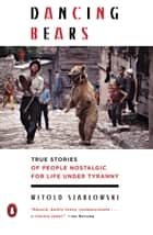 Dancing Bears - True Stories of People Nostalgic for Life Under Tyranny ebook by Witold Szablowski, Antonia Lloyd-Jones
