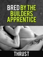 Bred By The Builder's Apprentice (Teenage Virgin, Breeding & Impregnation Erotica) ebook by Thrust