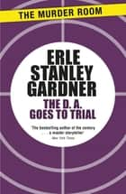 The D.A. Goes to Trial ebook by Erle Stanley Gardner