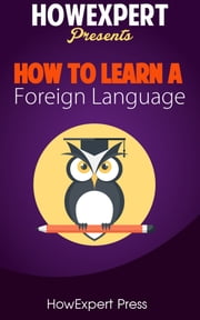 How To Learn Any Foreign Language: Your Step-By-Step Guide To Learning a Foreign Language Quickly, Easily, & Effectively ebook by HowExpert