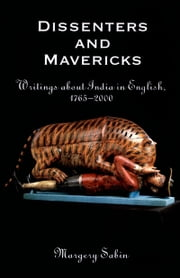Dissenters and Mavericks: Writings About India in English, 1765-2000 ebook by Margery Sabin