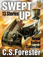 Swept Up - 13 Stories Never Before Collected ebook by C. S. Forester