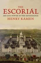 The Escorial: Art and Power in the Renaissance ebook by Henry Kamen